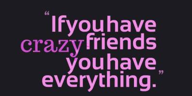 Well, damn, I have more than enough then cuz ALL my friends are crazy!